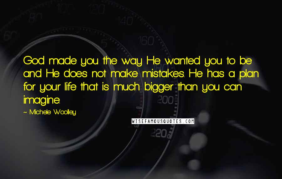 Michele Woolley quotes: God made you the way He wanted you to be and He does not make mistakes. He has a plan for your life that is much bigger than you can