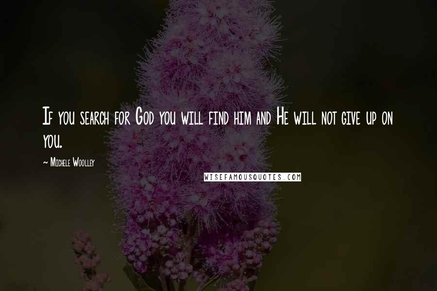 Michele Woolley quotes: If you search for God you will find him and He will not give up on you.