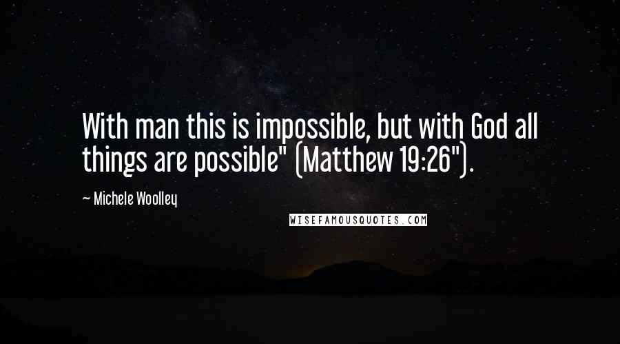 """Michele Woolley quotes: With man this is impossible, but with God all things are possible"""" (Matthew 19:26"""")."""