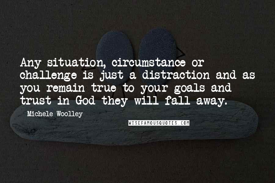 Michele Woolley quotes: Any situation, circumstance or challenge is just a distraction and as you remain true to your goals and trust in God they will fall away.
