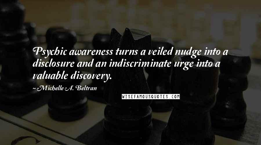 Michelle A. Beltran quotes: Psychic awareness turns a veiled nudge into a disclosure and an indiscriminate urge into a valuable discovery.