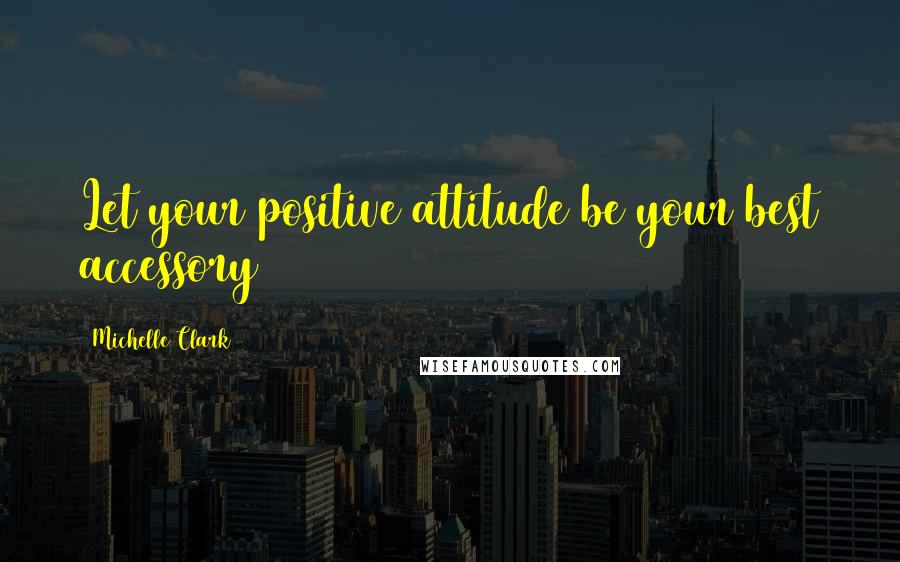 Michelle Clark quotes: Let your positive attitude be your best accessory