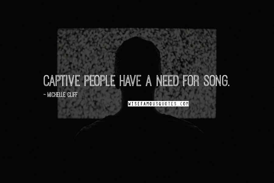 Michelle Cliff quotes: Captive people have a need for song.