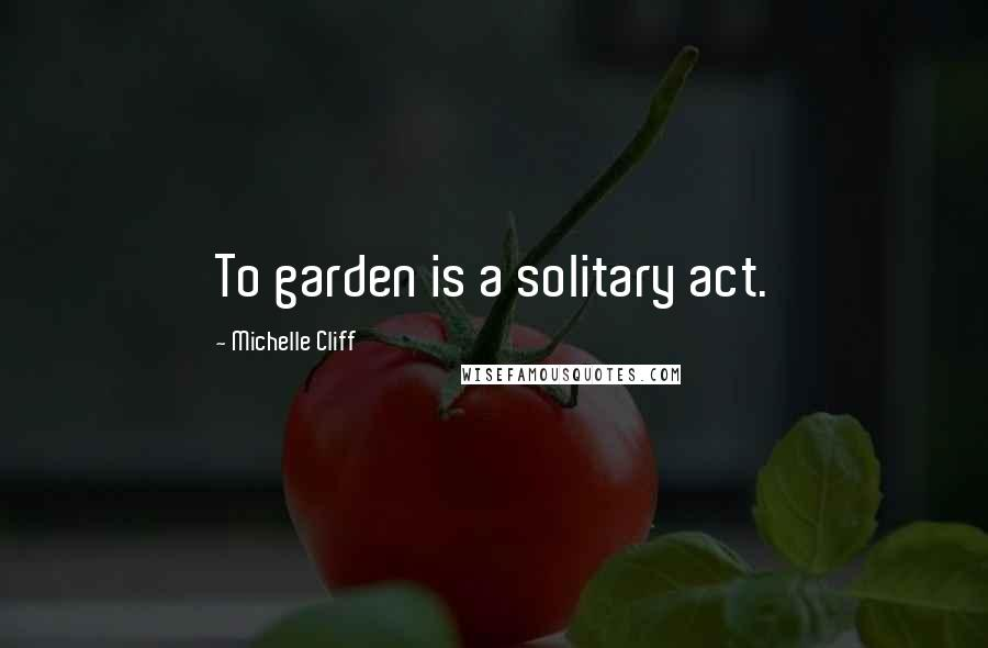Michelle Cliff quotes: To garden is a solitary act.