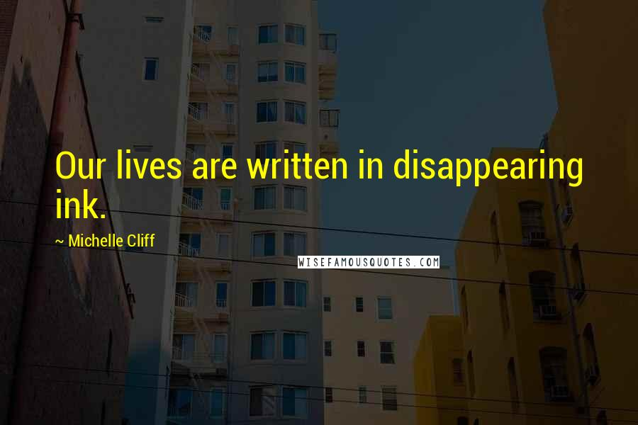 Michelle Cliff quotes: Our lives are written in disappearing ink.