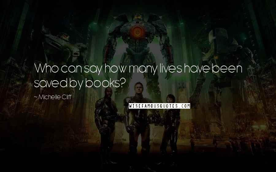 Michelle Cliff quotes: Who can say how many lives have been saved by books?