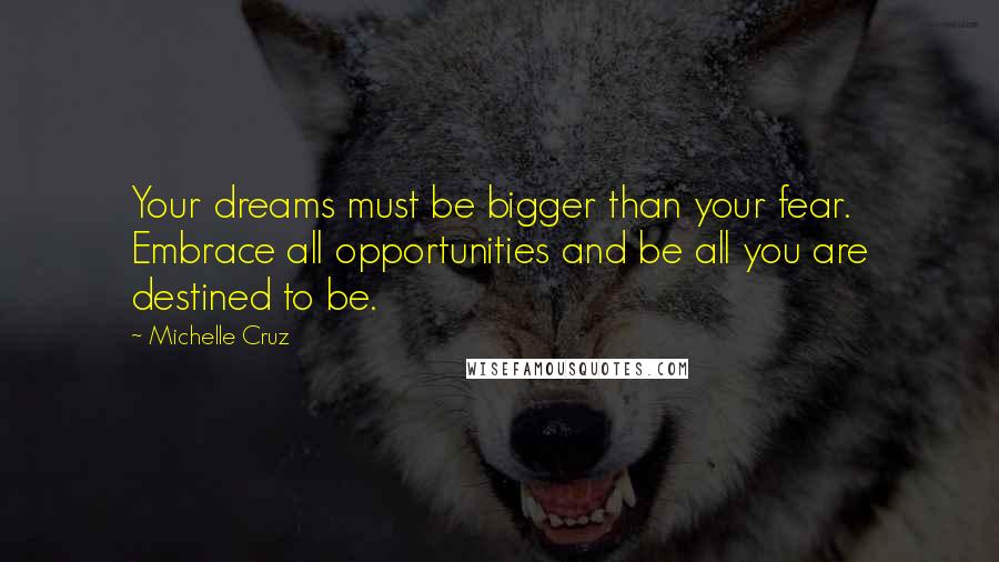 Michelle Cruz quotes: Your dreams must be bigger than your fear. Embrace all opportunities and be all you are destined to be.