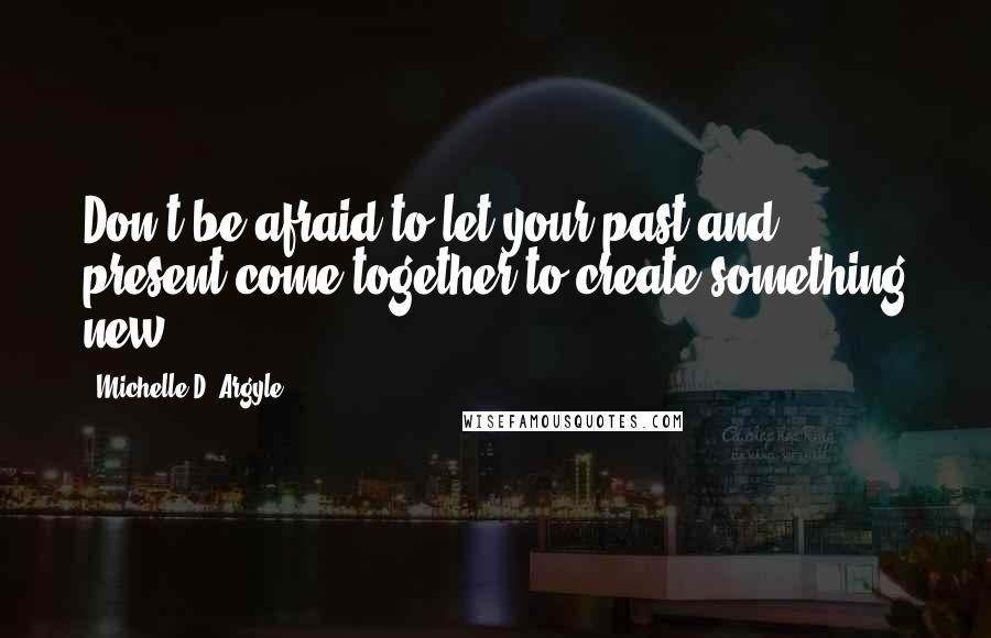 Michelle D. Argyle quotes: Don't be afraid to let your past and present come together to create something new
