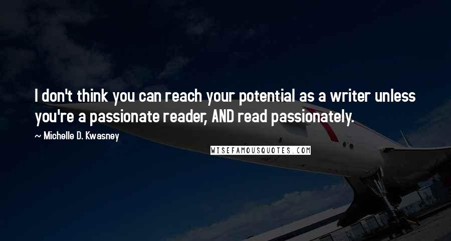 Michelle D. Kwasney quotes: I don't think you can reach your potential as a writer unless you're a passionate reader, AND read passionately.