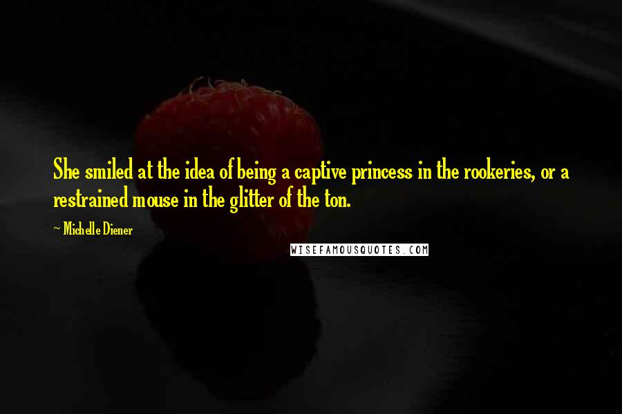 Michelle Diener quotes: She smiled at the idea of being a captive princess in the rookeries, or a restrained mouse in the glitter of the ton.