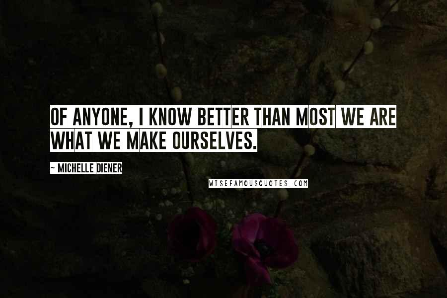 Michelle Diener quotes: Of anyone, I know better than most we are what we make ourselves.