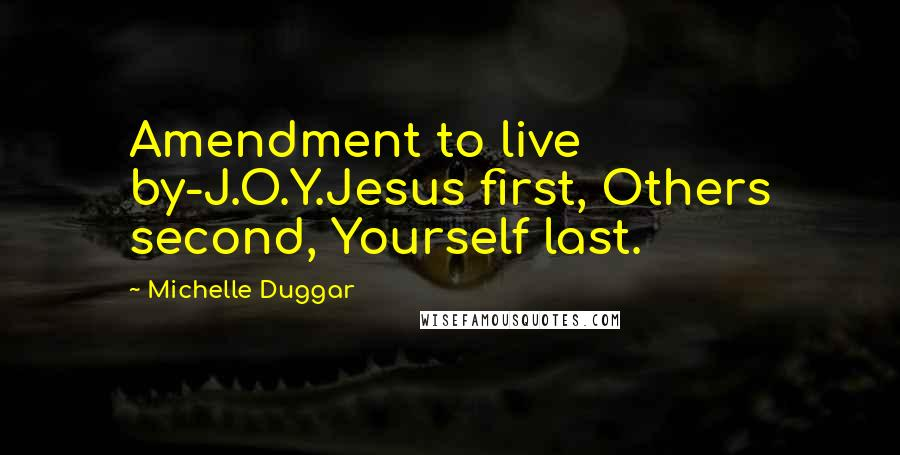 Michelle Duggar quotes: Amendment to live by-J.O.Y.Jesus first, Others second, Yourself last.
