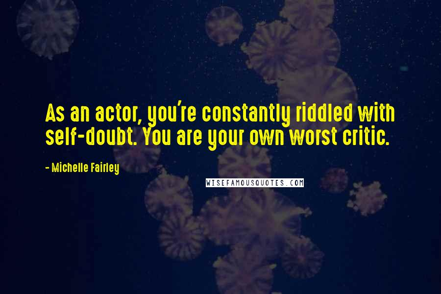 Michelle Fairley quotes: As an actor, you're constantly riddled with self-doubt. You are your own worst critic.