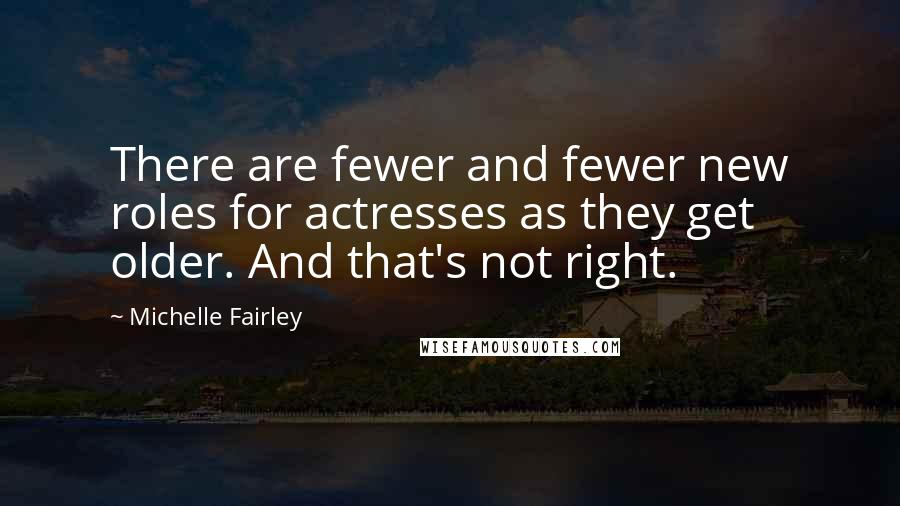 Michelle Fairley quotes: There are fewer and fewer new roles for actresses as they get older. And that's not right.