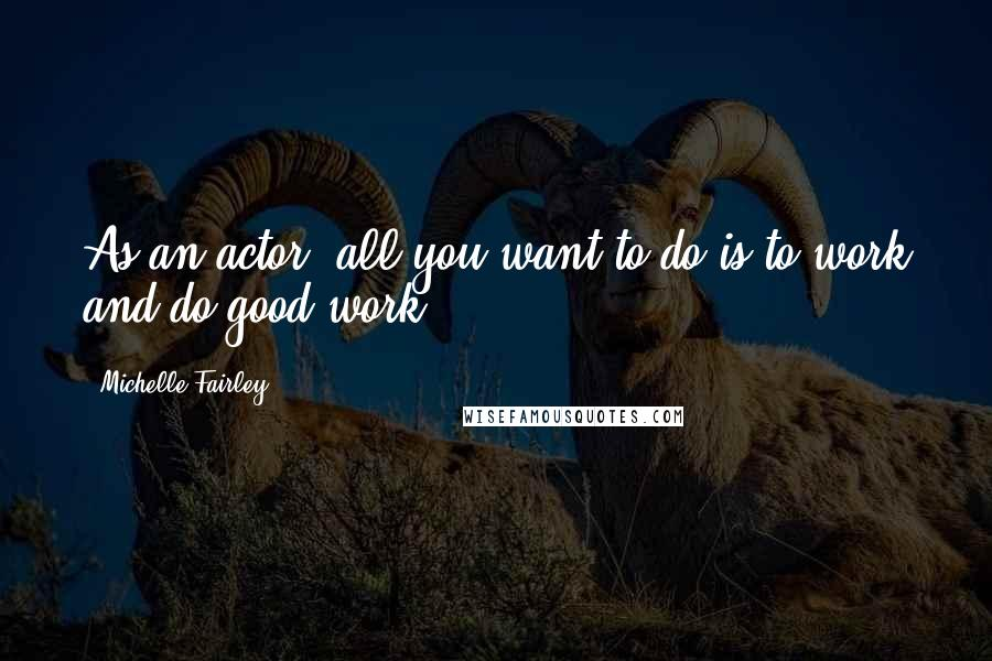 Michelle Fairley quotes: As an actor, all you want to do is to work and do good work.