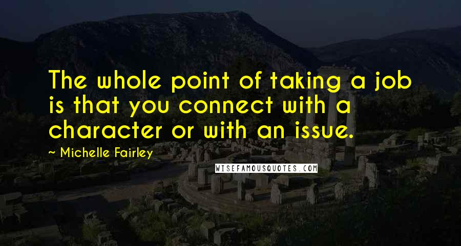 Michelle Fairley quotes: The whole point of taking a job is that you connect with a character or with an issue.