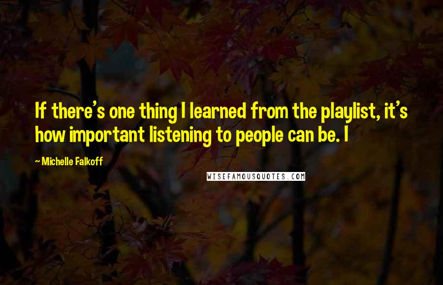 Michelle Falkoff quotes: If there's one thing I learned from the playlist, it's how important listening to people can be. I