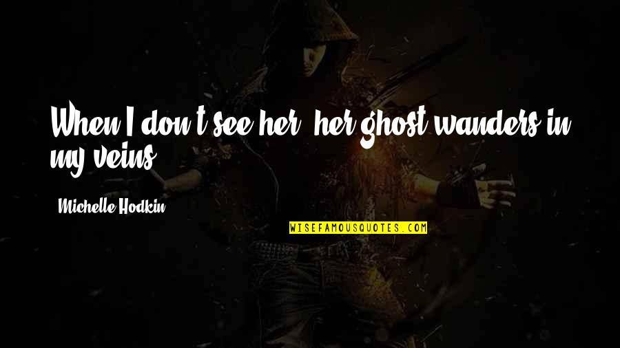 Michelle Hodkin Quotes By Michelle Hodkin: When I don't see her, her ghost wanders