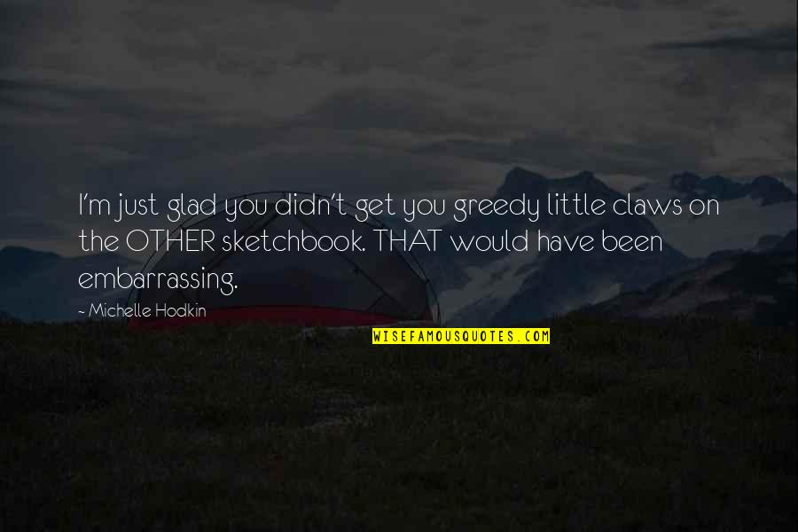 Michelle Hodkin Quotes By Michelle Hodkin: I'm just glad you didn't get you greedy