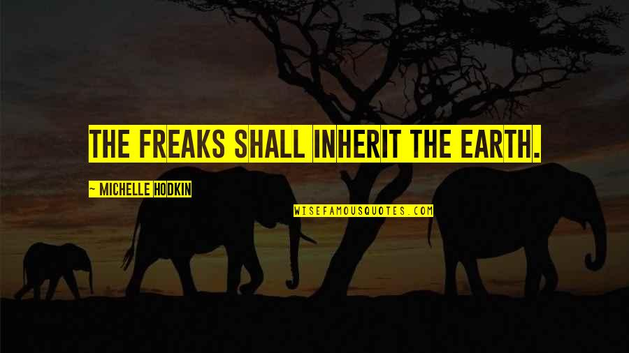 Michelle Hodkin Quotes By Michelle Hodkin: The freaks shall inherit the earth.