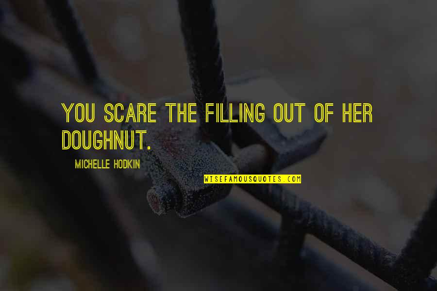 Michelle Hodkin Quotes By Michelle Hodkin: You scare the filling out of her doughnut.