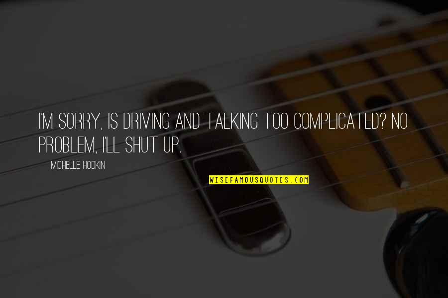 Michelle Hodkin Quotes By Michelle Hodkin: I'm sorry, is driving and talking too complicated?