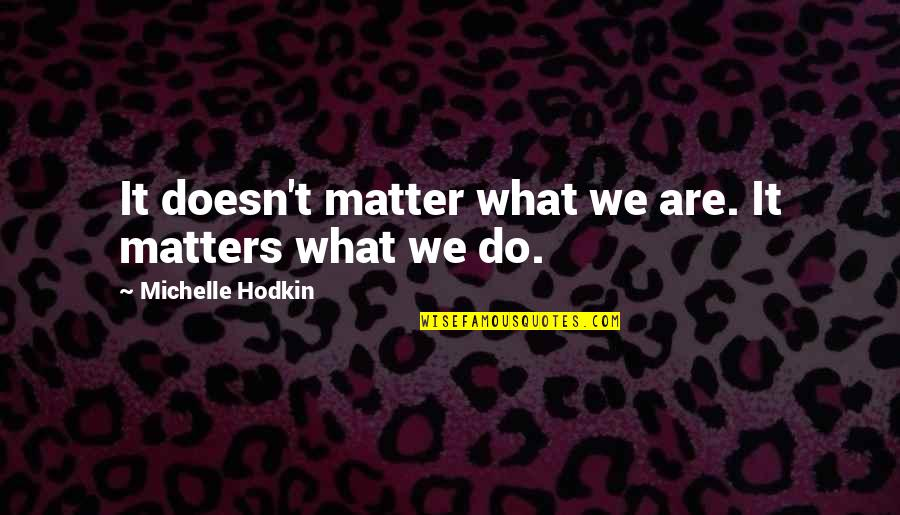 Michelle Hodkin Quotes By Michelle Hodkin: It doesn't matter what we are. It matters