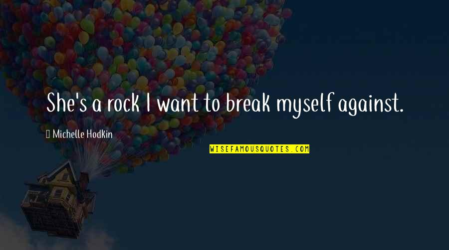 Michelle Hodkin Quotes By Michelle Hodkin: She's a rock I want to break myself