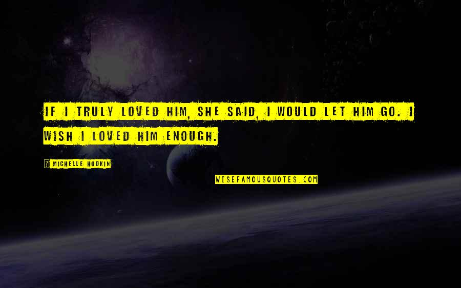 Michelle Hodkin Quotes By Michelle Hodkin: If I truly loved him, she said, I