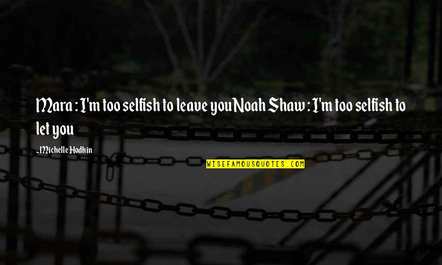 Michelle Hodkin Quotes By Michelle Hodkin: Mara : I'm too selfish to leave youNoah