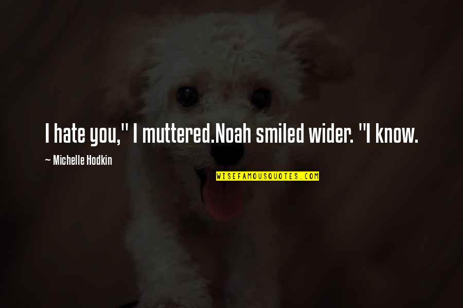 """Michelle Hodkin Quotes By Michelle Hodkin: I hate you,"""" I muttered.Noah smiled wider. """"I"""