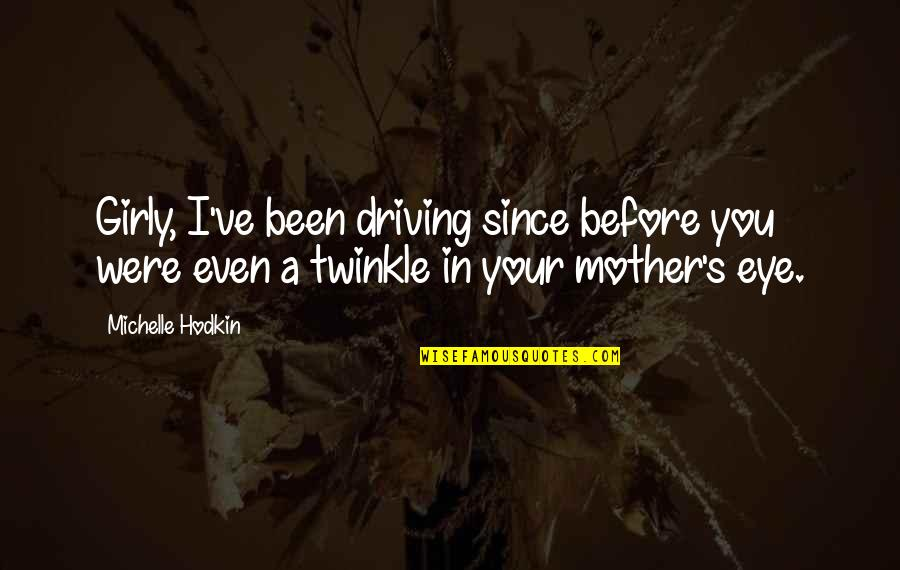 Michelle Hodkin Quotes By Michelle Hodkin: Girly, I've been driving since before you were