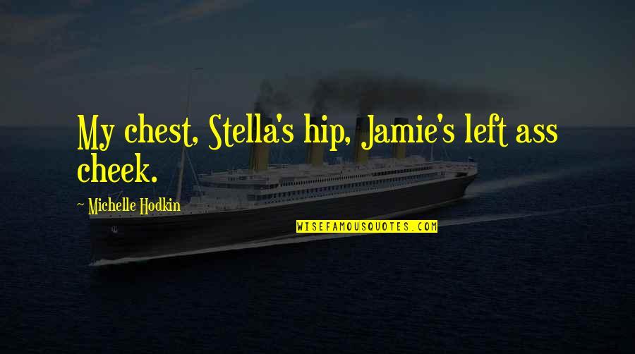 Michelle Hodkin Quotes By Michelle Hodkin: My chest, Stella's hip, Jamie's left ass cheek.