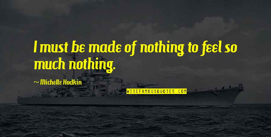 Michelle Hodkin Quotes By Michelle Hodkin: I must be made of nothing to feel