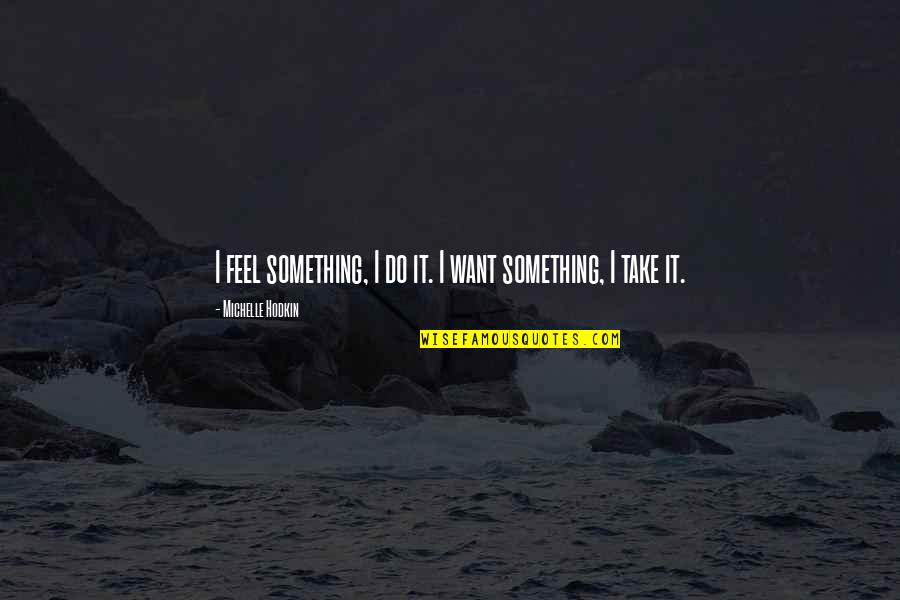 Michelle Hodkin Quotes By Michelle Hodkin: I feel something, I do it. I want