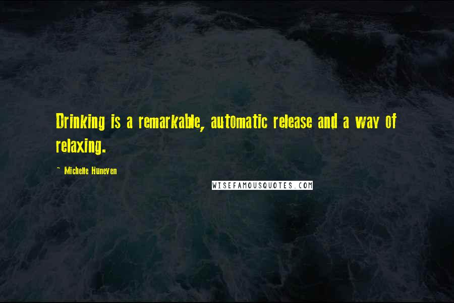 Michelle Huneven quotes: Drinking is a remarkable, automatic release and a way of relaxing.