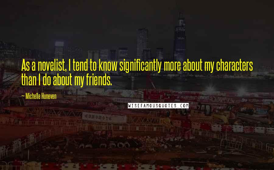 Michelle Huneven quotes: As a novelist, I tend to know significantly more about my characters than I do about my friends.