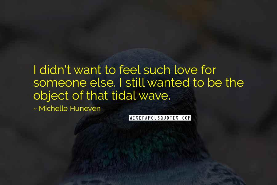 Michelle Huneven quotes: I didn't want to feel such love for someone else. I still wanted to be the object of that tidal wave.