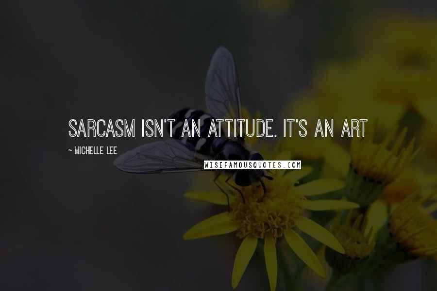 Michelle Lee quotes: Sarcasm isn't an attitude. It's an art