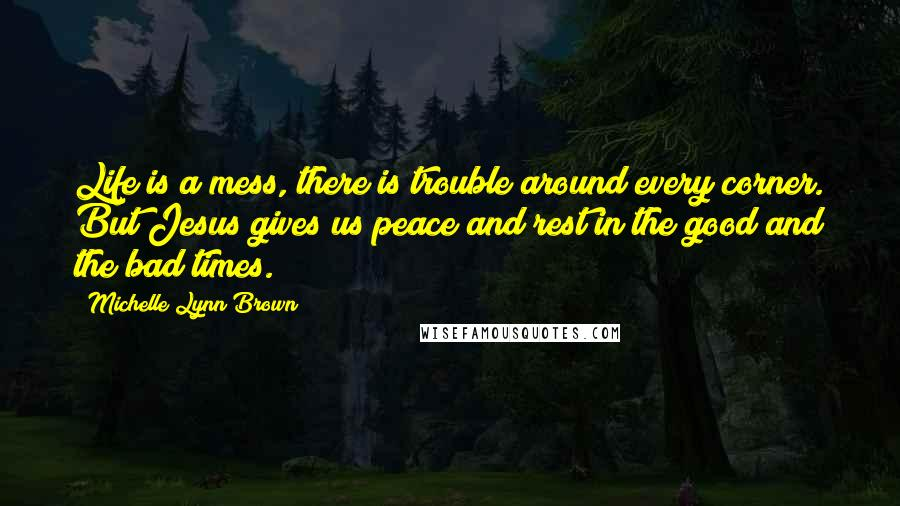 Michelle Lynn Brown quotes: Life is a mess, there is trouble around every corner. But Jesus gives us peace and rest in the good and the bad times.