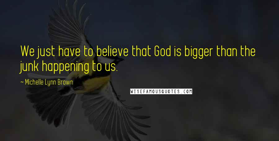 Michelle Lynn Brown quotes: We just have to believe that God is bigger than the junk happening to us.