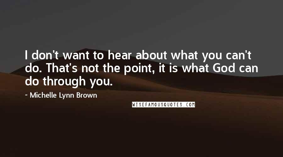 Michelle Lynn Brown quotes: I don't want to hear about what you can't do. That's not the point, it is what God can do through you.