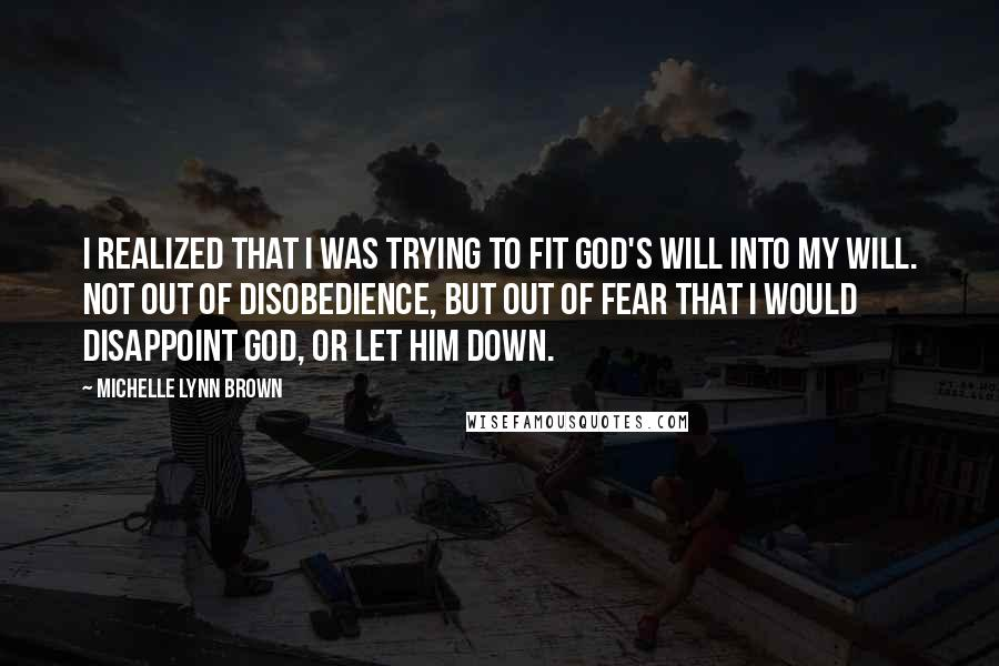 Michelle Lynn Brown quotes: I realized that I was trying to fit God's will into my will. Not out of disobedience, but out of fear that I would disappoint God, or let Him down.