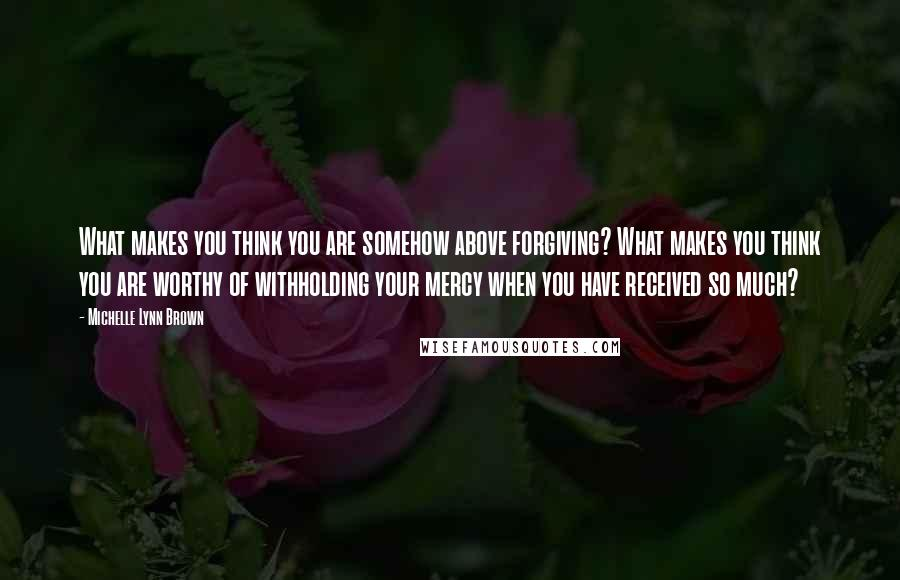 Michelle Lynn Brown quotes: What makes you think you are somehow above forgiving? What makes you think you are worthy of withholding your mercy when you have received so much?