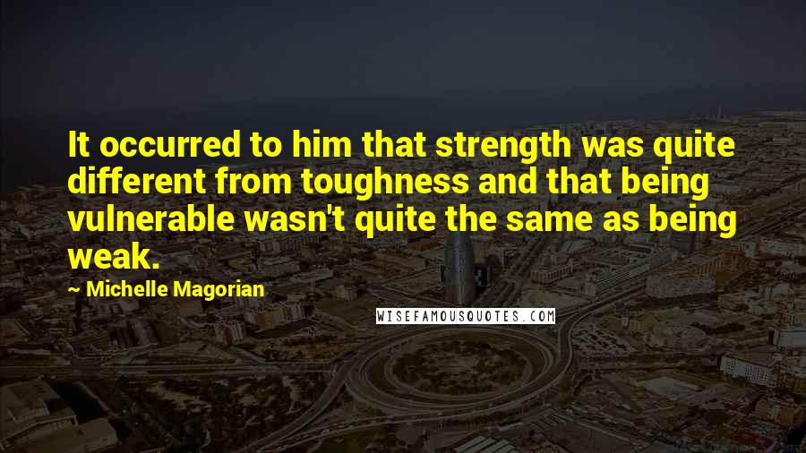 Michelle Magorian quotes: It occurred to him that strength was quite different from toughness and that being vulnerable wasn't quite the same as being weak.