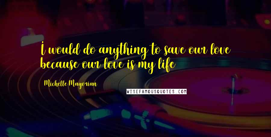 Michelle Magorian quotes: I would do anything to save our love because our love is my life
