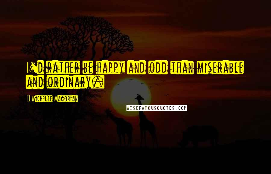 Michelle Magorian quotes: I'd rather be happy and odd than miserable and ordinary.