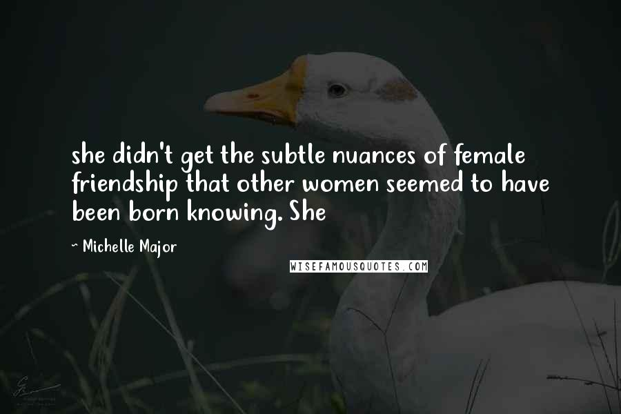 Michelle Major quotes: she didn't get the subtle nuances of female friendship that other women seemed to have been born knowing. She