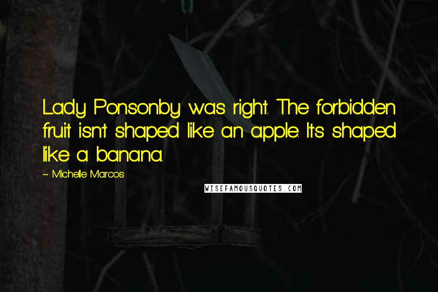 Michelle Marcos quotes: Lady Ponsonby was right. The forbidden fruit isn't shaped like an apple. It's shaped like a banana.