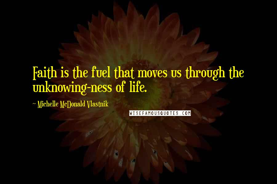 Michelle McDonald Vlastnik quotes: Faith is the fuel that moves us through the unknowing-ness of life.